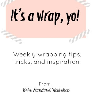 It's a Wrap, Yo! Weekly wrapping tips, tricks, and inspiration from Gold Standard Workshop
