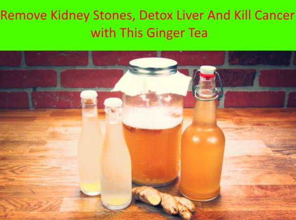 Remove Kidney Stones, Detox Liver And Kill Cancer with This Ginger Tea