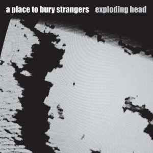 A Place To Bury Strangers - Exploding Head