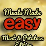 Meals Made Easy: Meat & Potatoes Edition