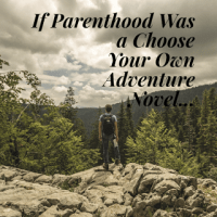 If Parenthood was a Choose Your Own Adventure Novel...