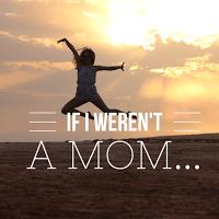 If I Weren't a Mom…