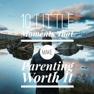 10 Little Moments That Make Parenting Worthwhile