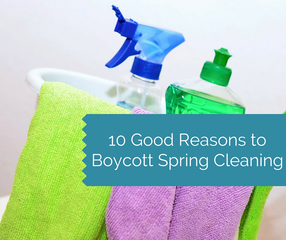 10 Good Reasons to Boycott Spring Cleaning