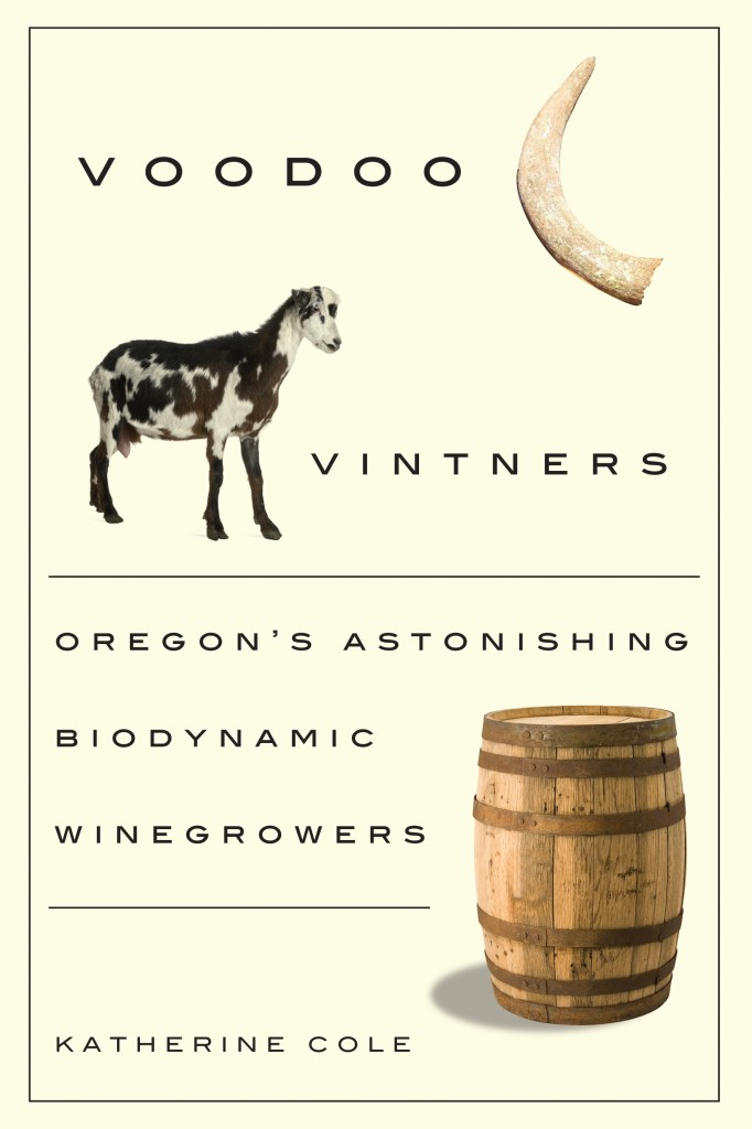 Katherine Cole's first book Voodoo Vintners: Oregon's Astonishing Biodynamic Winegrowers.