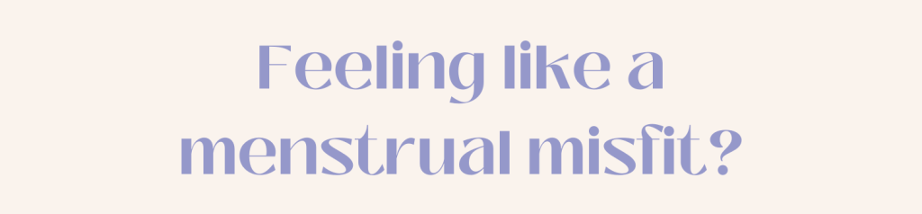 Feeling like a menstrual misfit?