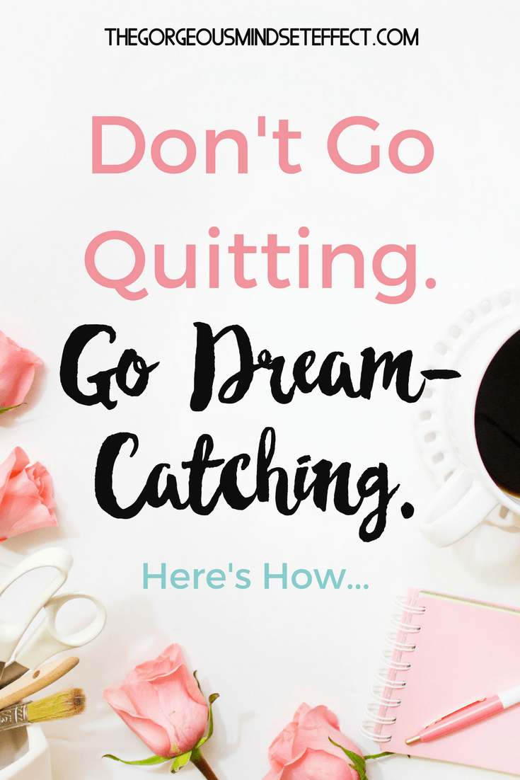 Life can get hard, but quitting still gets you nowhere. Here's why you should go dream-catching instead.
