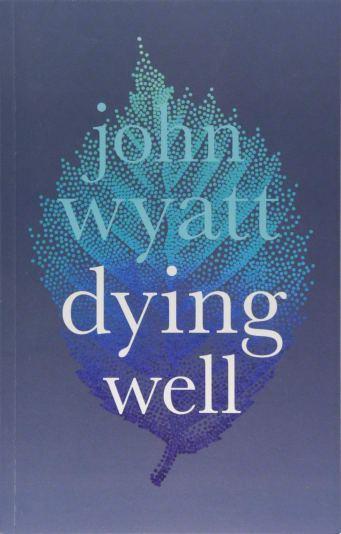 Dying Well by John Wyatt
