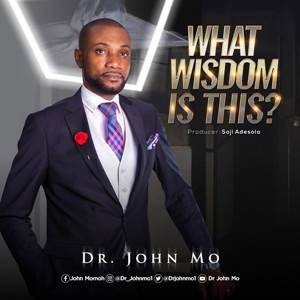 Download: Dr. John Mo What Wisdom Is This [Mp3 + Lyrics]