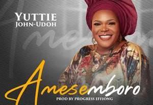 Download: Yuttie John-Udoh Amasemboro [Mp3 + Lyrics +Video]