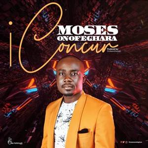 Download: Moses Onofeghara I Concur [Mp3 + Lyrics +Video]
