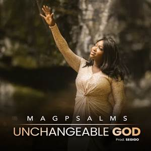 Download: Magpsalms Unchangeable God [Mp3 + Lyrics +Video]