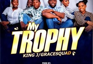 Download: King J & GraceSquad My Trophy [Mp3 + Lyrics]