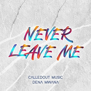 CalledOut Music - Never Leave Me Ft. Dena Mwana lyrics, mp3