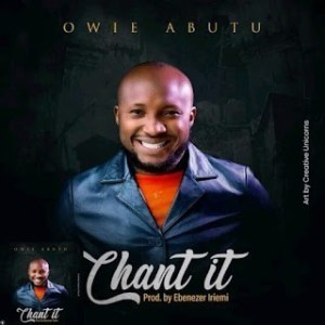Owie Abutu - Chant it (Lyrics,Video, Mp3 Download)