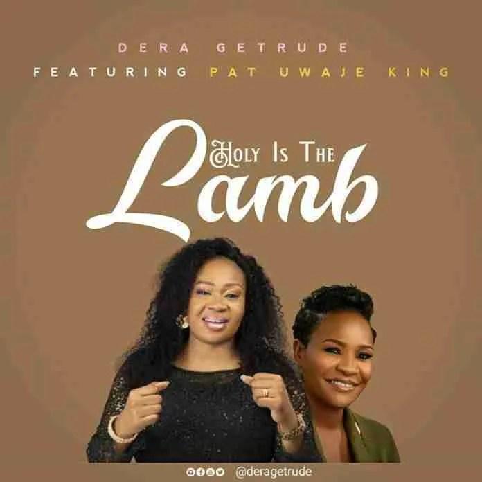 Holy Is The Lamb – Dera Getrude Ft. Pat Uwaje King