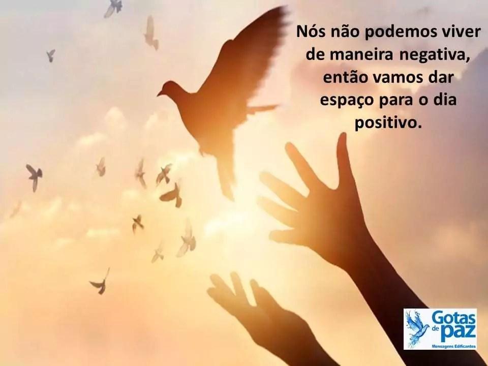 Nós não podemos viver de maneira negativa, então vamos dar espaço para o dia positivo.