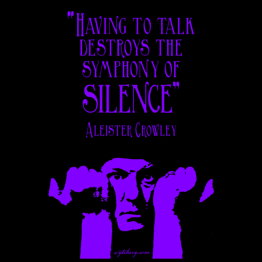 """Having to talk destroys the symphony of silence,"" Aleister Crowley"