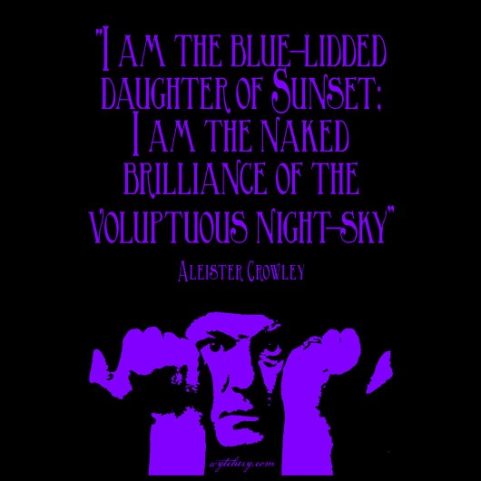 """I am the blue-lidded daughter of Sunset; I am the naked brilliance of the voluptuous night-sky"" Aleister Crowley"