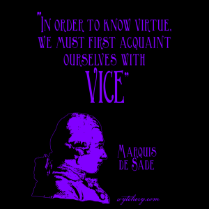"""""""In order to know virtue, we must first acquaint ourselves with vice."""" Marquis de Sade"""