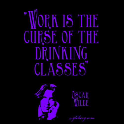 """""""Work is the curse of the drinking classes."""" Oscar Wilde"""