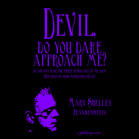 """Devil, do you dare approach me?"" Mary Shelley, Frankenstein"