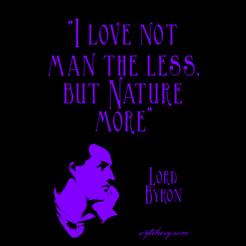 """""""I love not man the less, but Nature more,"""" Lord Byron"""