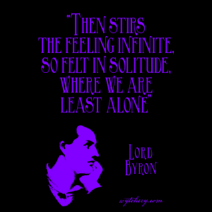 """""""Then stirs the feeling infinite, so felt in solitude, where we are least alone,"""" Lord Byron"""