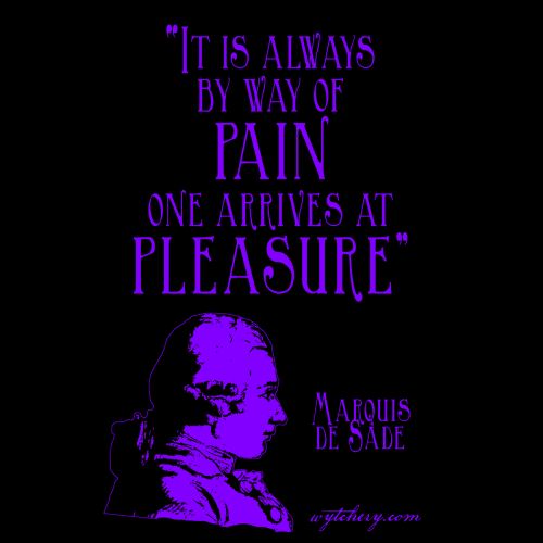 """""""It is always by way of pain one arrives at pleasure,"""" Marquis de Sade:"""
