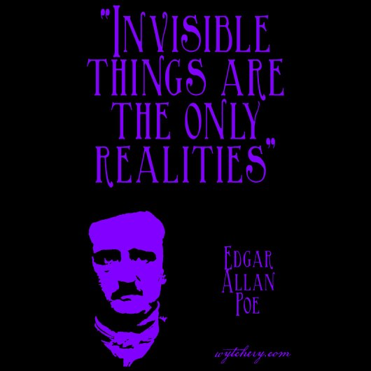 """Invisible Things Are The Only Realities"" Edgar Allan Poe"