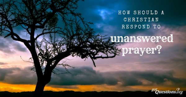 How should a Christian respond to unanswered prayer?
