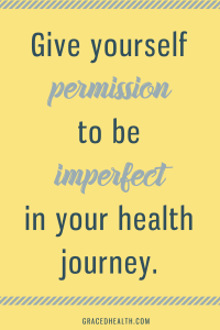 Give yourself permission to be imperfect in your health journey. Amy Connell, GracedHealth.com