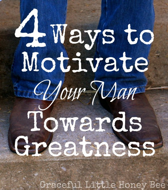 Are you helping your man be the best that God wants him to be? Check out these 4 ways to motivate him toward greatness!