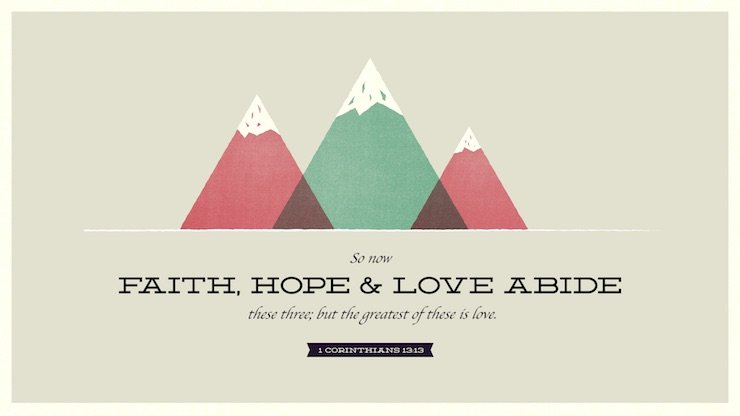 """""""So now faith, hope, and love abide, these three; but the greatest of these is love."""" (1 Corinthians 13:13, ESV)"""