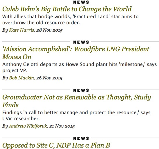 news Caleb Behn's Big Battle to Change the World With allies that bridge worlds, 'Fractured Land' star aims to overthrow the old resource order. By Kate Harris, 28 Nov 2015 news 'Mission Accomplished': Woodfibre LNG President Moves On Anthony Gelotti departs as Howe Sound plant hits 'milestone,' says project VP. By Bob Mackin, 26 Nov 2015 news Groundwater Not as Renewable as Thought, Study Finds Findings 'a call to better manage and protect the resource,' says UVic researcher. By Andrew Nikiforuk, 21 Nov 2015 news Opposed to Site C, NDP Has a Plan B 'We don't need it today,' says Horgan of $9-billion dam, pitching party's energy jobs plan. By Andrew MacLeod, 17 Nov 2015 tyeenews Fracking Regulation on Trial in Andrew Nikiforuk's 'Slick Water' Ahead of Vancouver Island book tour, author surveys Canada's latest energy battleground. By Robyn Smith, 16 Nov 2015