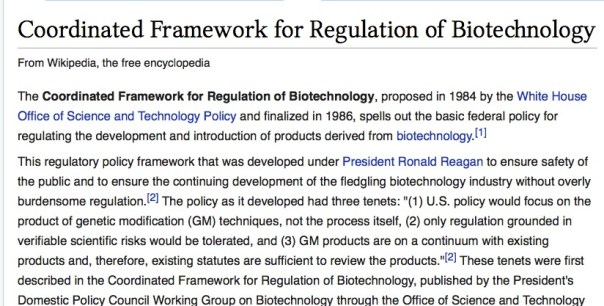 "The Coordinated Framework for Regulation of Biotechnology, proposed in 1984 by the White House Office of Science and Technology Policy and finalized in 1986, spells out the basic federal policy for regulating the development and introduction of products derived from biotechnology.[1]  This regulatory policy framework that was developed under President Ronald Reagan to ensure safety of the public and to ensure the continuing development of the fledgling biotechnology industry without overly burdensome regulation.[2] The policy as it developed had three tenets: ""(1) U.S. policy would focus on the product of genetic modification (GM) techniques, not the process itself, (2) only regulation grounded in verifiable scientific risks would be tolerated, and (3) GM products are on a continuum with existing products and, therefore, existing statutes are sufficient to review the products.""[2] These tenets were first described in the Coordinated Framework for Regulation of Biotechnology, published by the President's Domestic Policy Council Working Group on Biotechnology through the Office of Science and Technology Policy in 1986.[1] The U.S. policy framework contrasts with that of some of its major trading partners: the European Union, Japan, South Korea, China, Australia and New Zealand either have or are establishing separate mandatory labeling requirements for products containing genetically modified organisms.  This framework governed specific agency policies. For example, the FDA's 1992 policy statement on genetically engineered plant foods[3] treats ""transferred genetic material and the intended expression product or products"" in food derived from GM crops as food additives subject to existing food additives..."