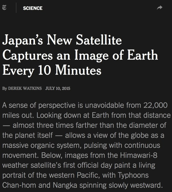 Japan's New Satellite Captures an Image of Earth Every 10 Minutes By DEREK WATKINS JULY 10, 2015 A sense of perspective is unavoidable from 22,000 miles out. Looking down at Earth from that distance — almost three times farther than the diameter of the planet itself — allows a view of the globe as a massive organic system, pulsing with continuous movement. Below, images from the Himawari-8 weather satellite's first official day paint a living portrait of the western Pacific, with Typhoons Chan-hom and Nangka spinning slowly westward.