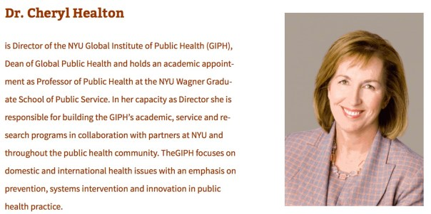 Dr. Cheryl Healton  is Director of the NYU Global Institute of Public Health (GIPH), Dean of Global Public Health and holds an academic appointment as Professor of Public Health at the NYU Wagner Graduate School of Public Service. In her capacity as Director she is responsible for building the GIPH's academic, service and research programs in collaboration with partners at NYU and throughout the public health community. TheGIPH focuses on domestic and international health issues with an emphasis on prevention, systems intervention and innovation in public health practice.