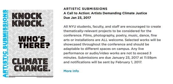 ARTISTIC SUBMISSIONS: DUE JAN 23 A Call to Action: Artists Demanding Climate Justice  All NYU students, faculty, and staff are encouraged to create thematically-relevant projects to be considered for the conference. Films, photography, poetry, music, dance, fine arts or installations are ALL welcome. Selected works will be showcased throughout the conference and should be adaptable to different spaces on campus. Live performance or audio/video works are not to exceed 3 minutes.  Submissions are due January 23, 2017 at 11:59pm and notifications will be sent by February 1, 2017. APPLY HERE!