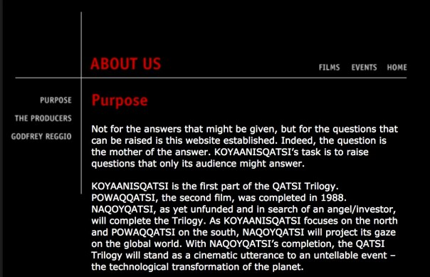 Not for the answers that might be given, but for the questions that can be raised is this website established. Indeed, the question is the mother of the answer. KOYAANISQATSI's task is to raise questions that only its audience might answer. KOYAANISQATSI is the first part of the QATSI Trilogy. POWAQQATSI, the second film, was completed in 1988. NAQOYQATSI, as yet unfunded and in search of an angel/investor, will complete the Trilogy. As KOYAANISQATSI focuses on the north and POWAQQATSI on the south, NAQOYQATSI will project its gaze on the global world. With NAQOYQATSI's completion, the QATSI Trilogy will stand as a cinematic utterance to an untellable event – the technological transformation of the planet. Also, found on this site is the film ANIMA MUNDI. While out-of-sequence of the Trilogy, ANIMA MUNDI has a place in the Trilogy's progression. All of us who participated in its making bonded in our commitment to realize NAQOYQATSI. What we learned here could be taken there. The Trilogy represents a process, a long span of reflection and production. ANIMA MUNDI's subject and cinematic treatment expanded the QATSI effort. Created in 1991 with a gift from the Bulgari family of Rome, ANIMA MUNDI was offered as a media voice to the WWF in support of their biological diversity campaign. As the general focus of the QATSI Trilogy is the technological milieu, it is the purpose of this site to foster a web-dialogue on this...