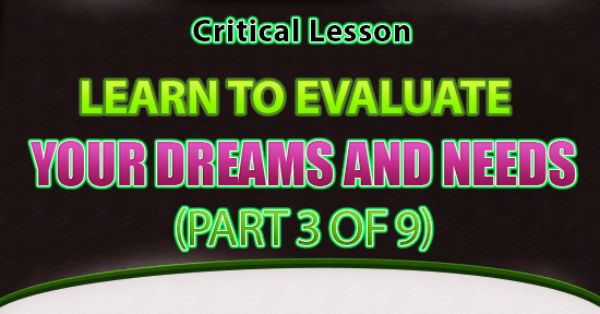 Critical Lesson – Learn To Evaluate Your Dreams & Needs (Part 3 of 9)