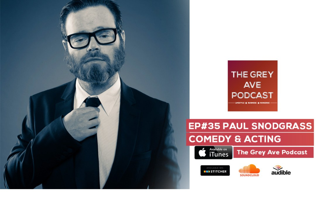 EP#35 PAUL SNODGRASS – COMEDY, ACTING & AWESOMENESS