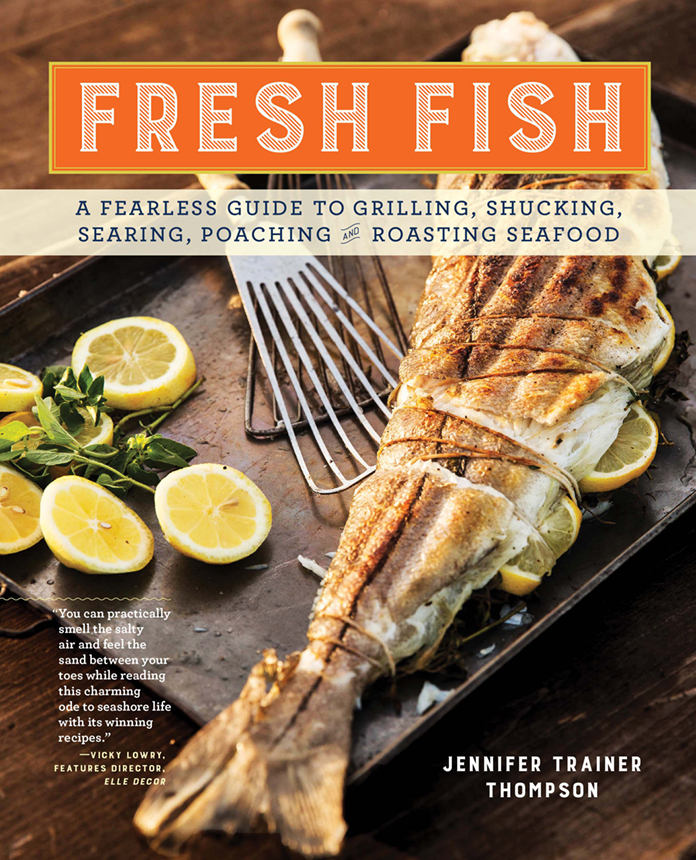 """""""Fresh Fish—A Fearless Guide to Grilling, Shucking, Searing, Poaching, and Roasting Seafood,"""" by Jennifer Trainer Thompson, launches April 2016 from Storey Publishing. (photos/Joe Keller)"""