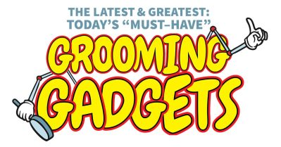 """The Latest & Greatest: Today's """"Must–Have"""" Grooming Gadgets"""