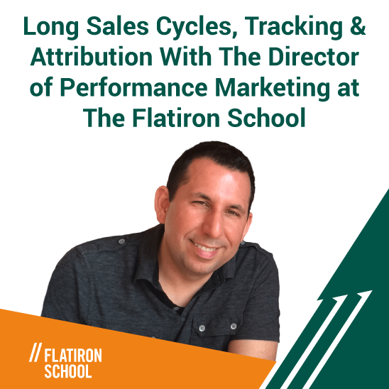 Long Sales Cycles, Tracking & Attribution With The Director of Performance Marketing at The Flatiron School