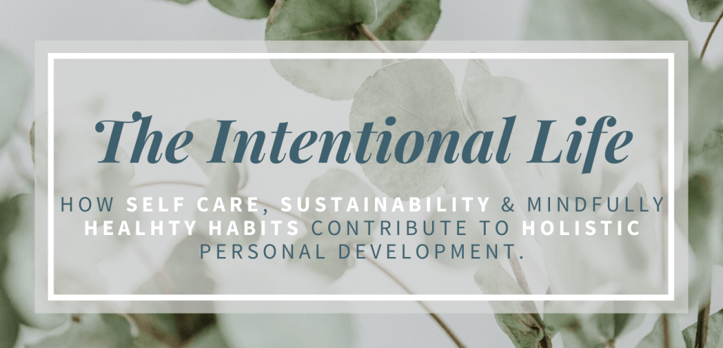 The Intentional Life: Self Care, Sustainability, and Mindfully Health Habits contribute to Holistic Personal Development
