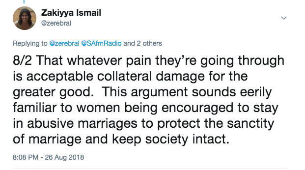 That whatever pain they're going through is acceptable collateral damage for the greater good. This argument sounds eerily familiar to women being encouraged to stay in abusive marriages to protect the sanctity of marriage and keep society intact.