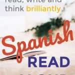Read aloud in Spanish to listen, speak, read, write, and think brilliantly in Spanish