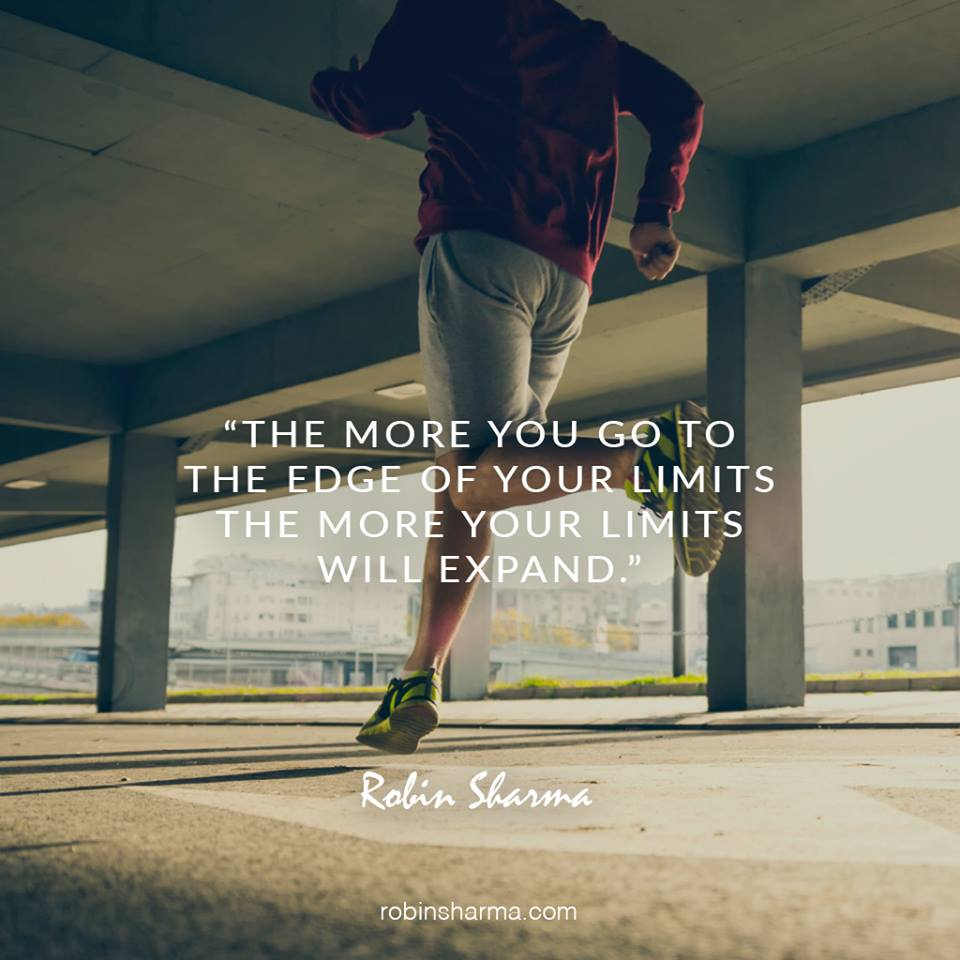 The more you go to the edge of your limits the more your limits will expand.