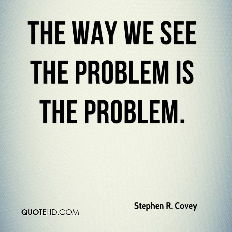 stephen-r-covey-quote-the-way-we-see-the-problem-is-the-problem[1]